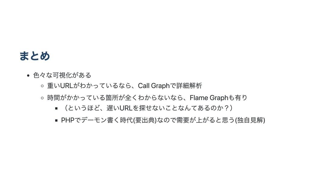 まとめ ⾊々な可視化がある 重いURLがわかっているなら、Call Graphで詳細解析 時間...