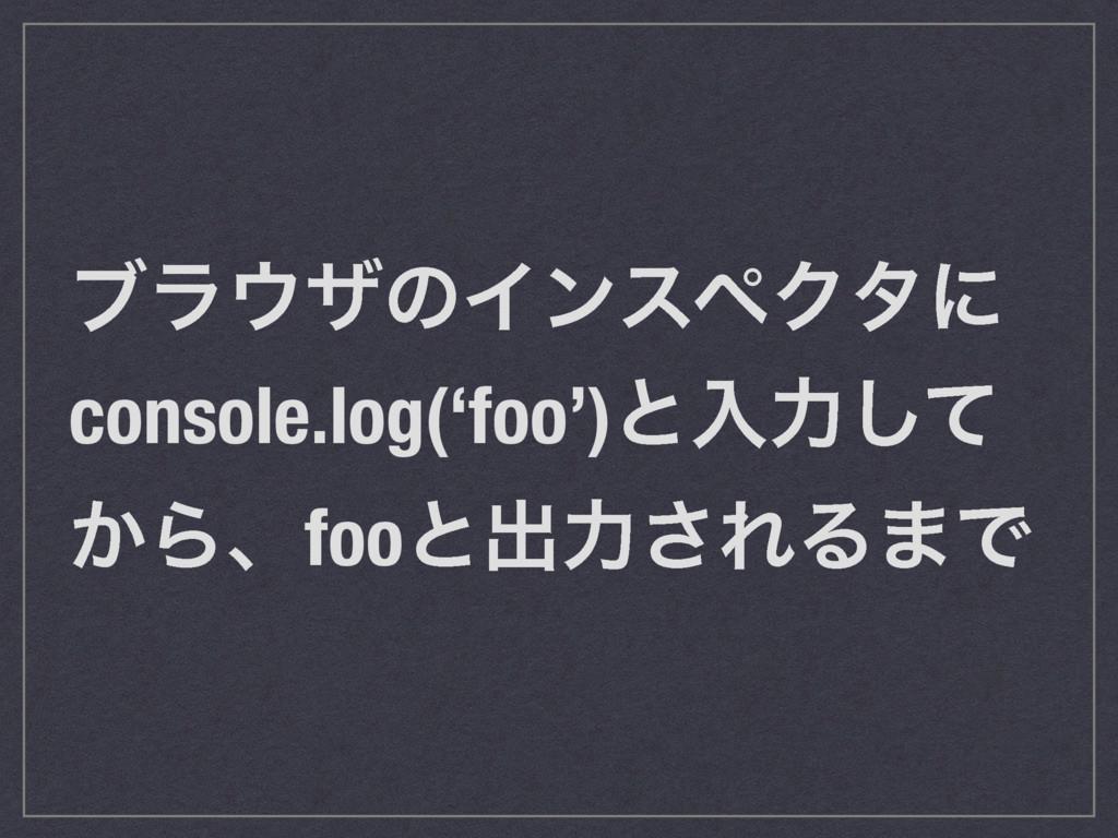 ϒϥβͷΠϯεϖΫλʹ console.log('foo')ͱೖྗͯ͠ ͔Βɺfooͱग़ྗ͞...