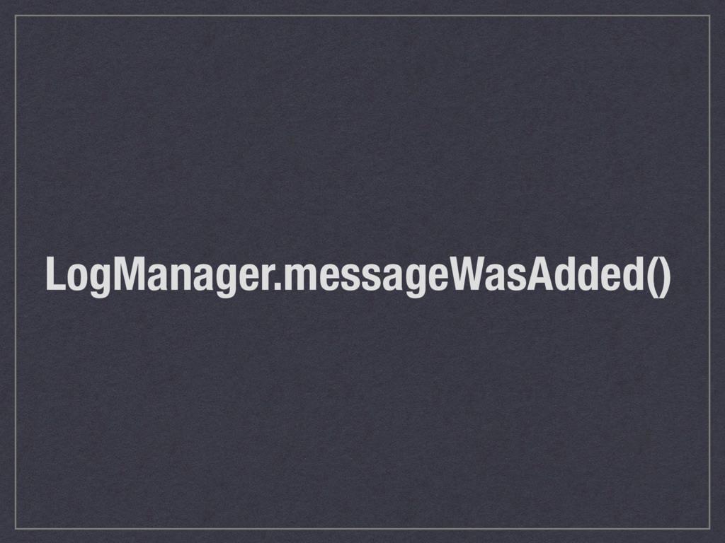LogManager.messageWasAdded()