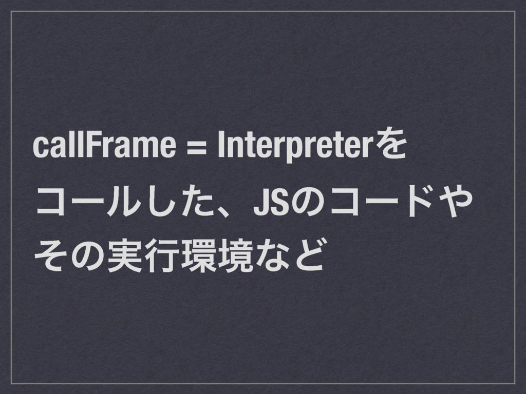 callFrame = InterpreterΛ ίʔϧͨ͠ɺJSͷίʔυ ͦͷ࣮ߦڥͳͲ