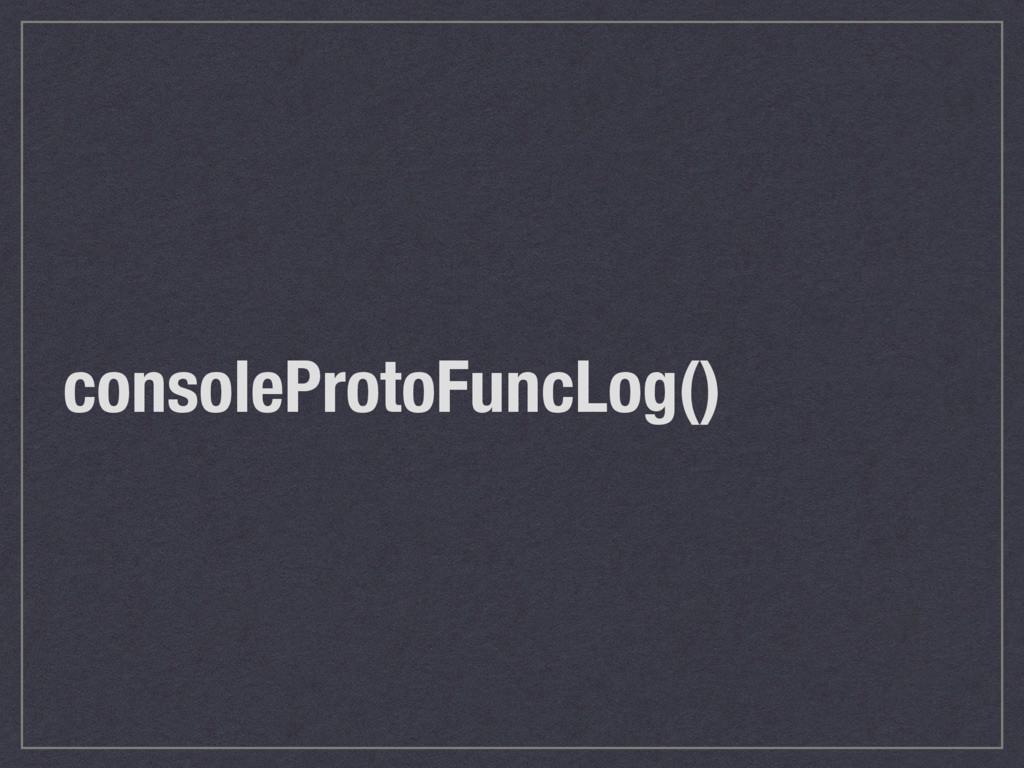 consoleProtoFuncLog()