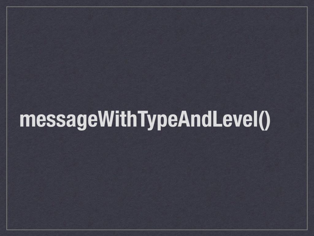 messageWithTypeAndLevel()