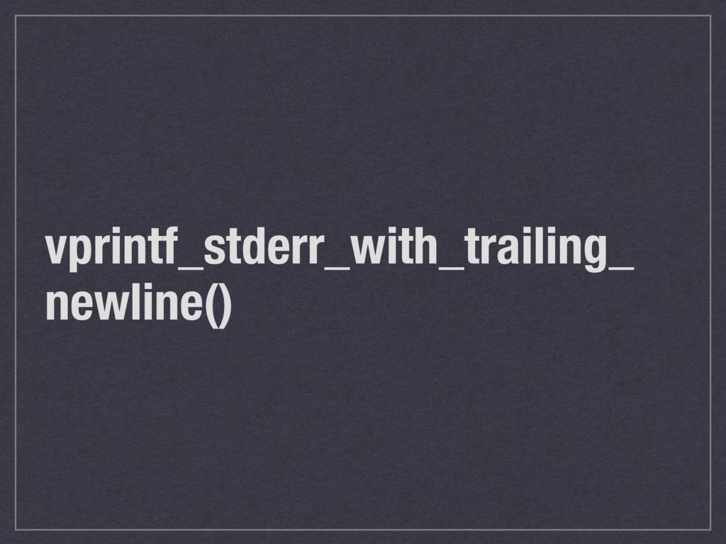 vprintf_stderr_with_trailing_ newline()