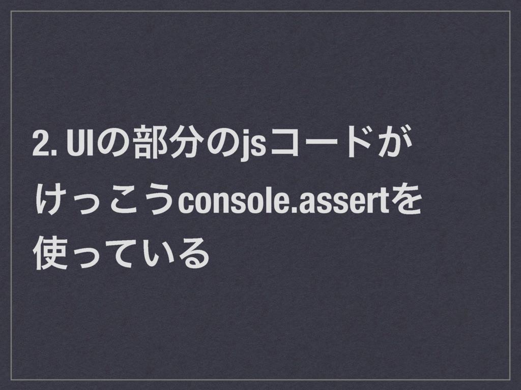 2. UIͷ෦ͷjsίʔυ͕ ͚ͬ͜͏console.assertΛ ͍ͬͯΔ