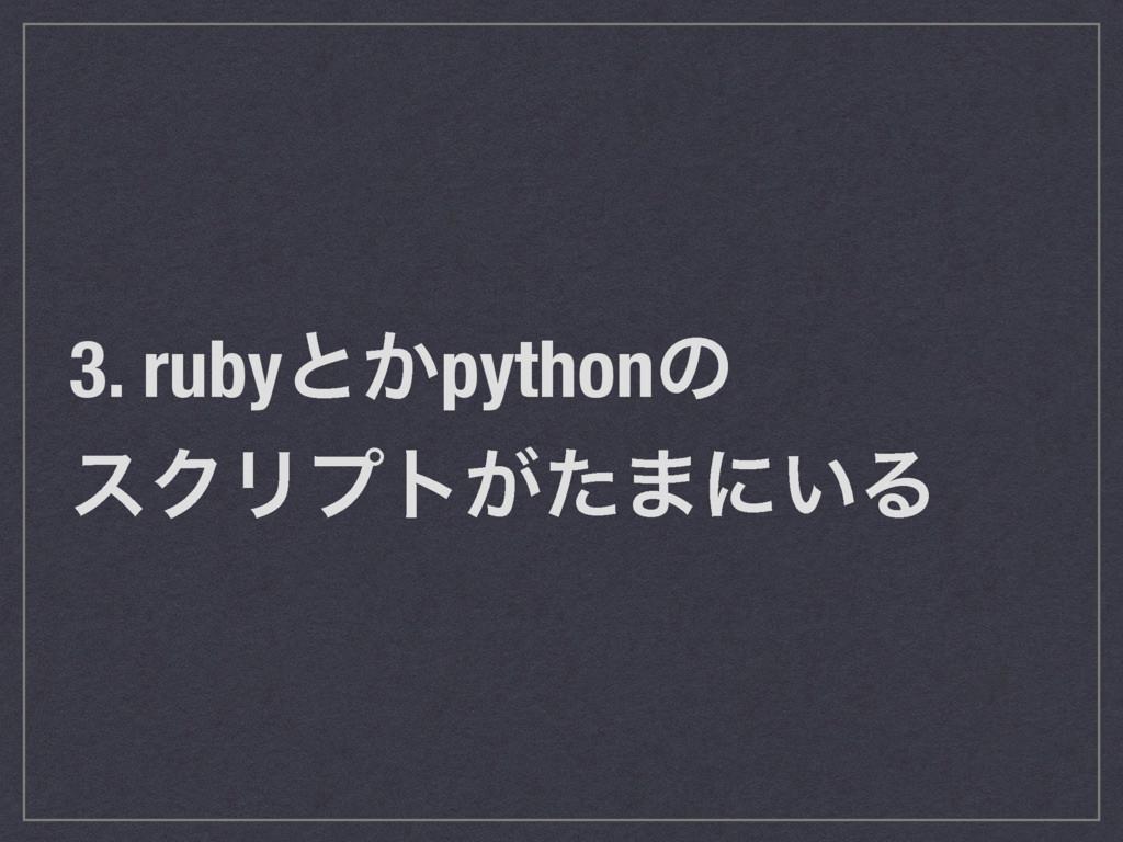 3. rubyͱ͔pythonͷ εΫϦϓτ͕ͨ·ʹ͍Δ