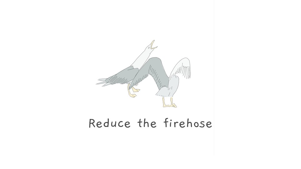 Reduce the firehose