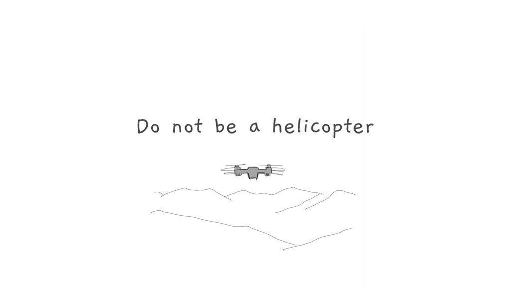 Do not be a helicopter