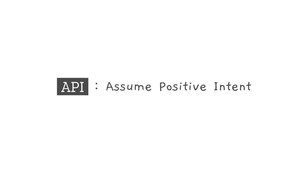 API : Assume Positive Intent