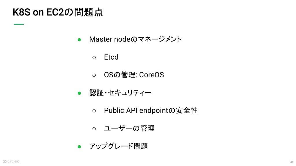 20 の問題点 ● Master nodeのマネージメント ○ Etcd ○ OSの管理: C...
