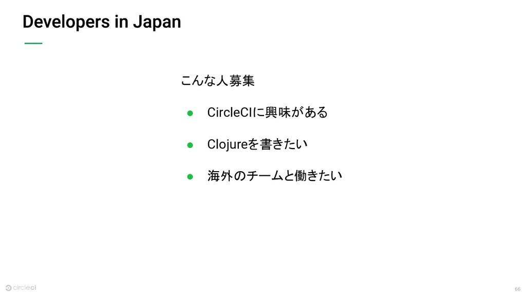 66 こんな人募集 ● CircleCIに興味がある ● Clojureを書きたい ● 海外の...