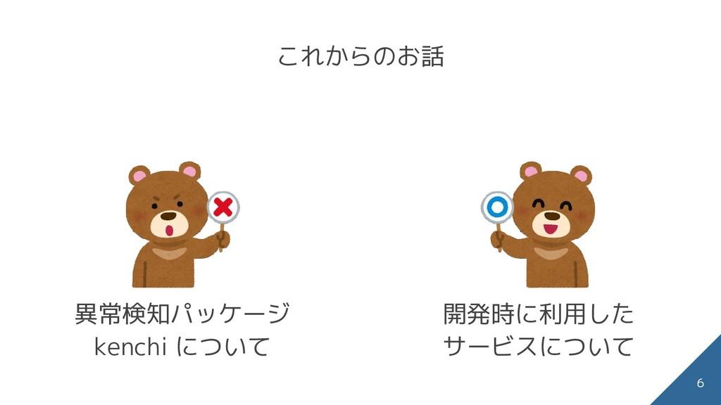これからのお話 異常検知パッケージ kenchi について 開発時に利用した サービスについて...