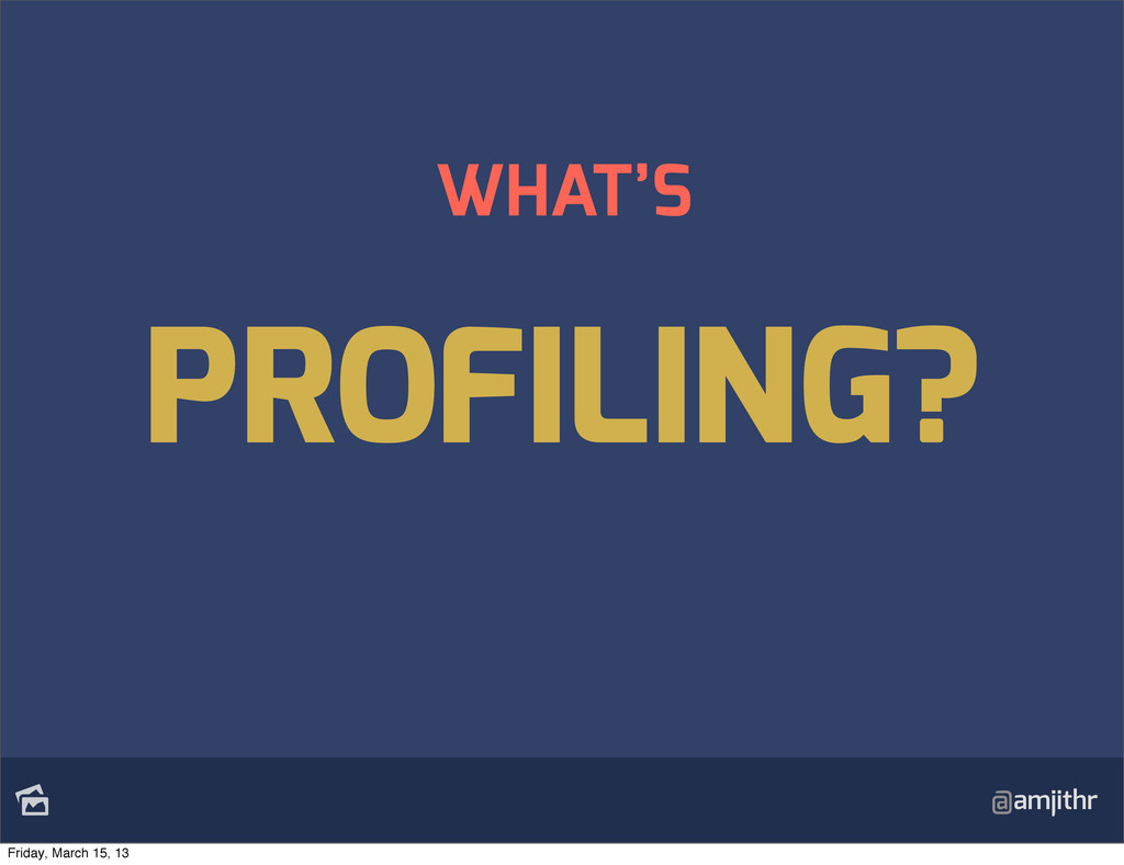 @amjithr WHAT'S PROFILING? Friday, March 15, 13