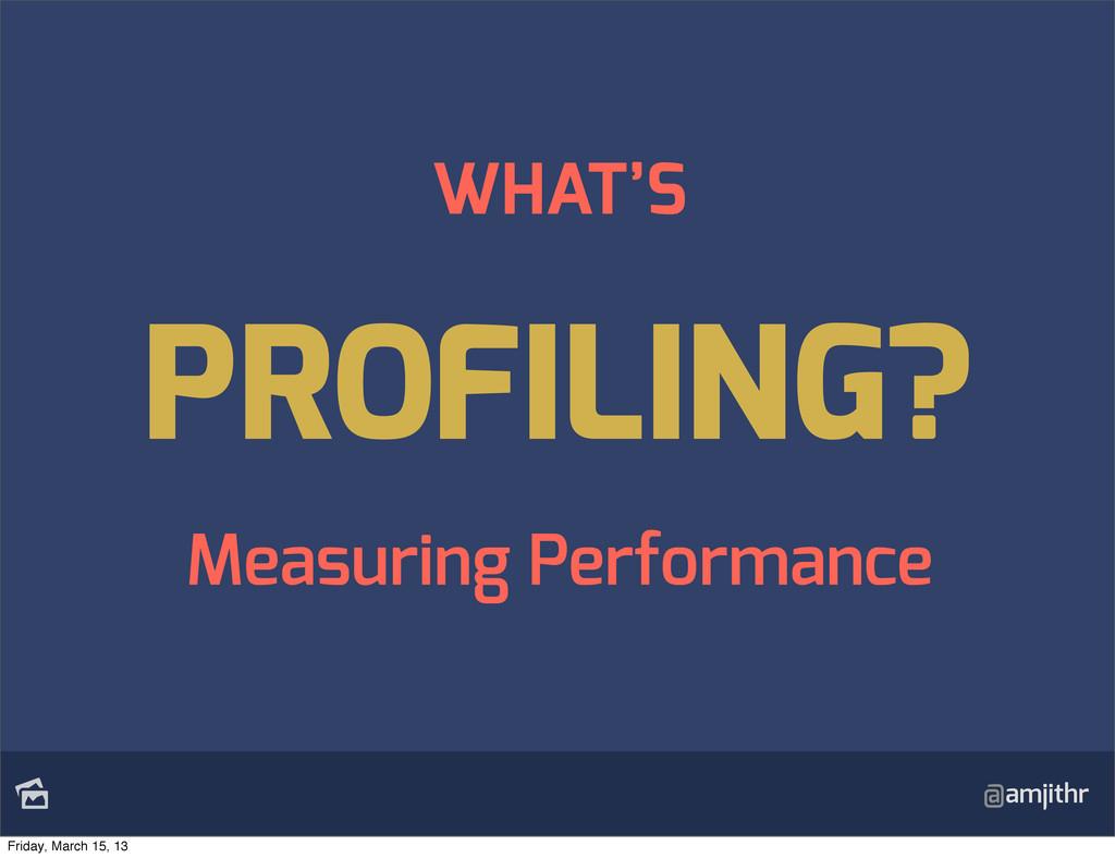 @amjithr WHAT'S PROFILING? Measuring Performan...