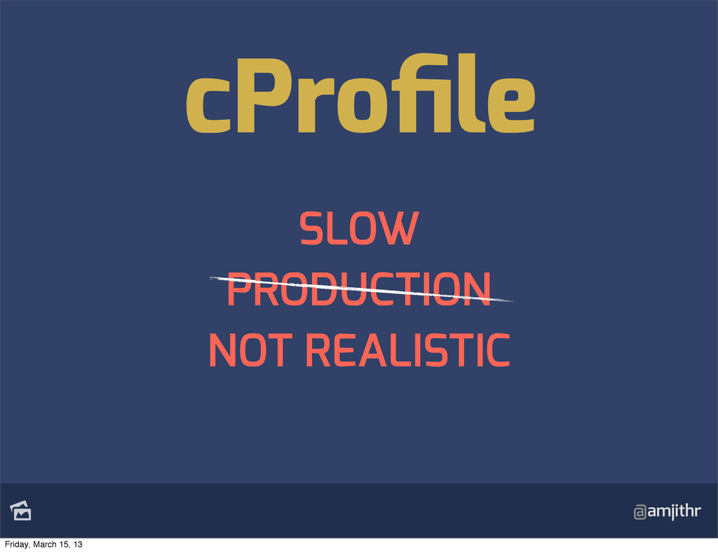 @amjithr SLOW PRODUCTION NOT REALISTIC cProfile...