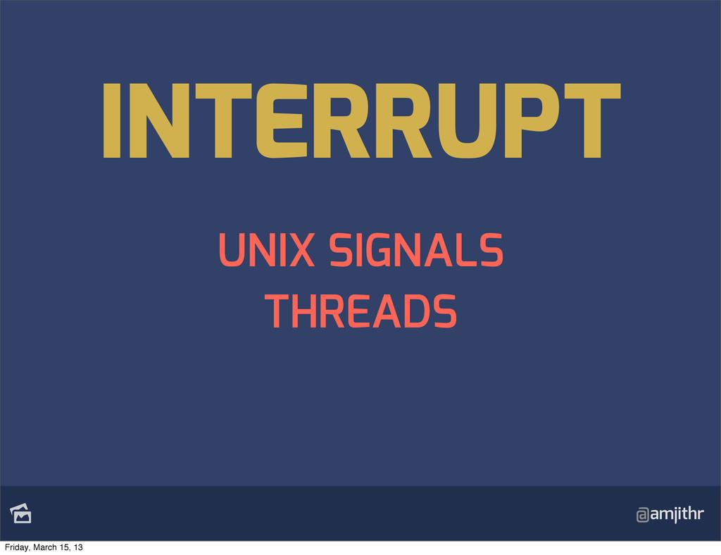 @amjithr UNIX SIGNALS THREADS INTERRUPT Friday...