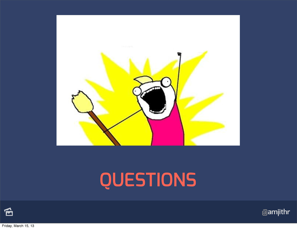 @amjithr QUESTIONS Friday, March 15, 13