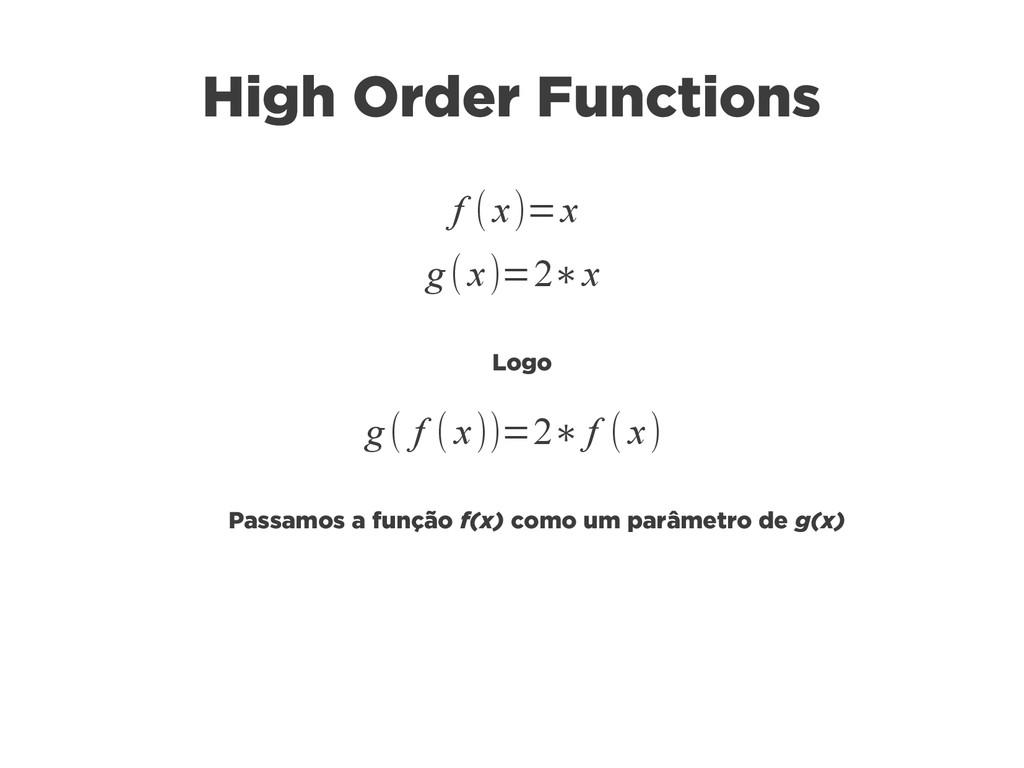 High Order Functions f (x)=x g(x)=2∗x g( f (x))...