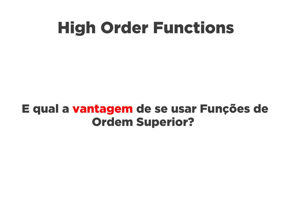 High Order Functions E qual a vantagem de se us...