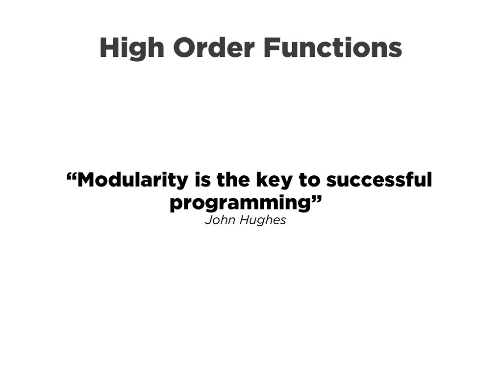 "High Order Functions ""Modularity is the key to ..."