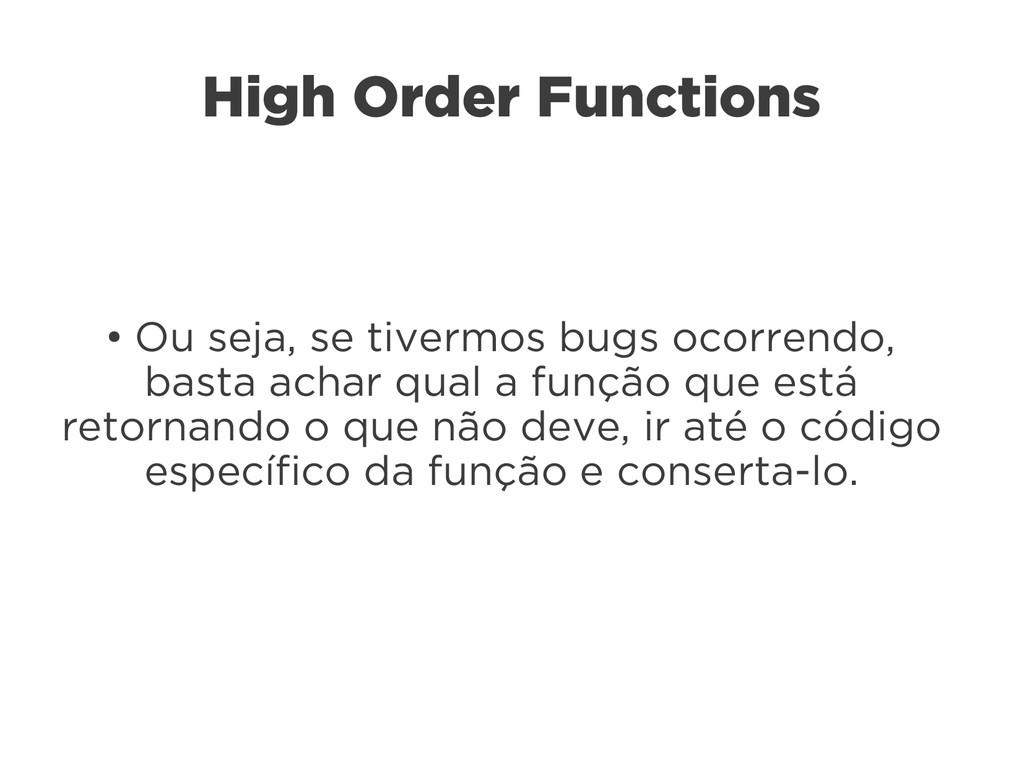 High Order Functions ● Ou seja, se tivermos bug...