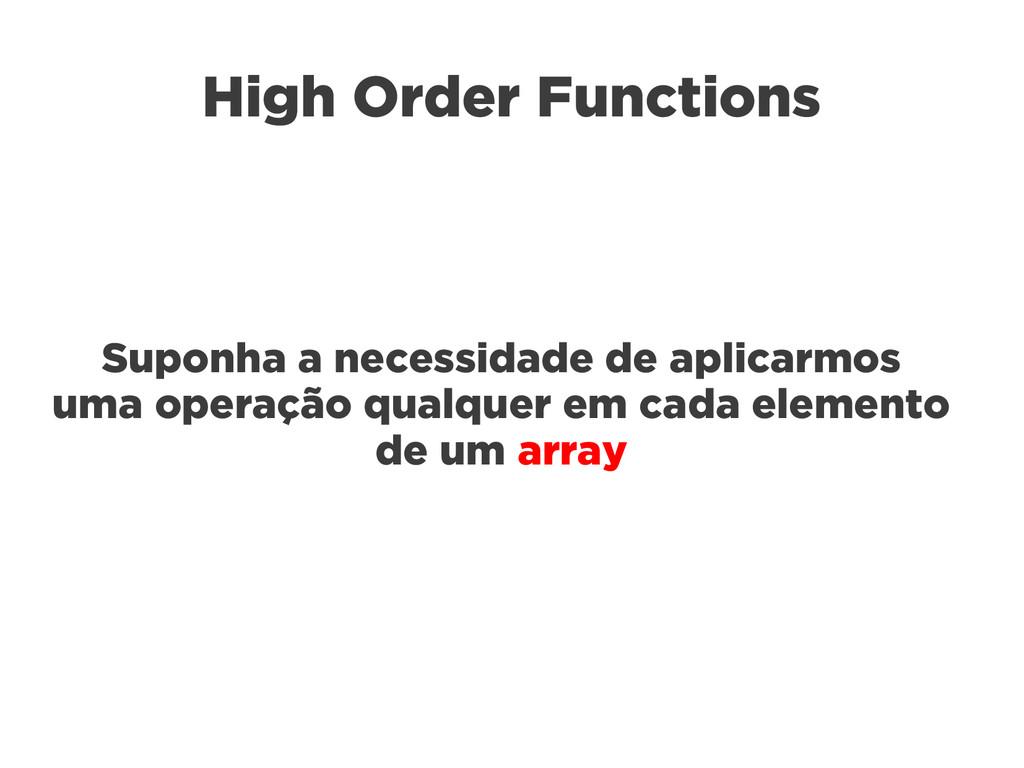High Order Functions Suponha a necessidade de a...