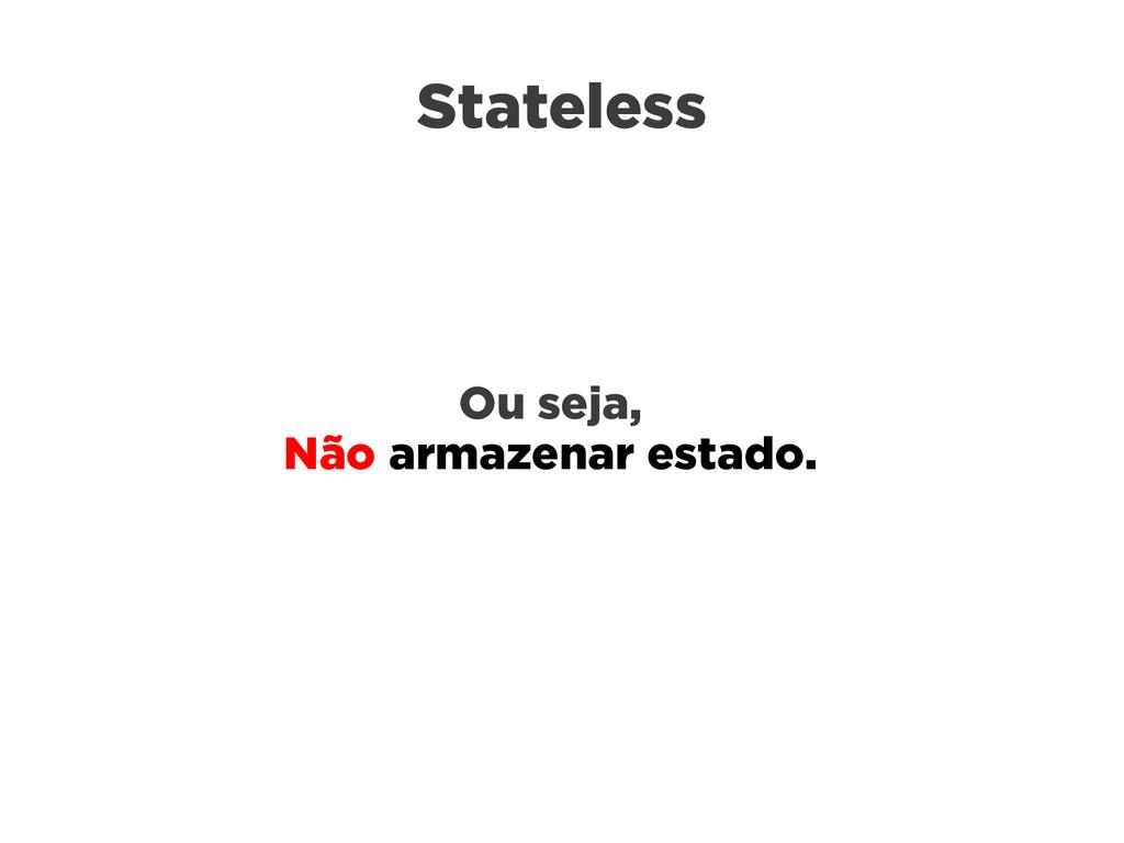 Stateless Ou seja, Não armazenar estado.