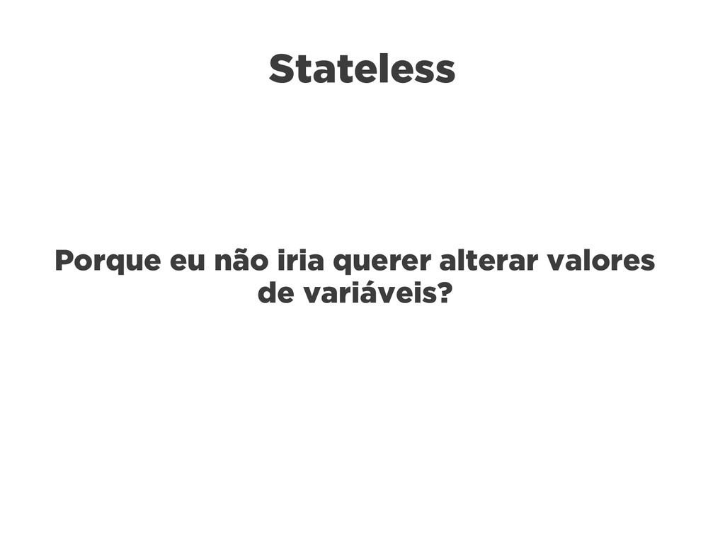 Stateless Porque eu não iria querer alterar val...