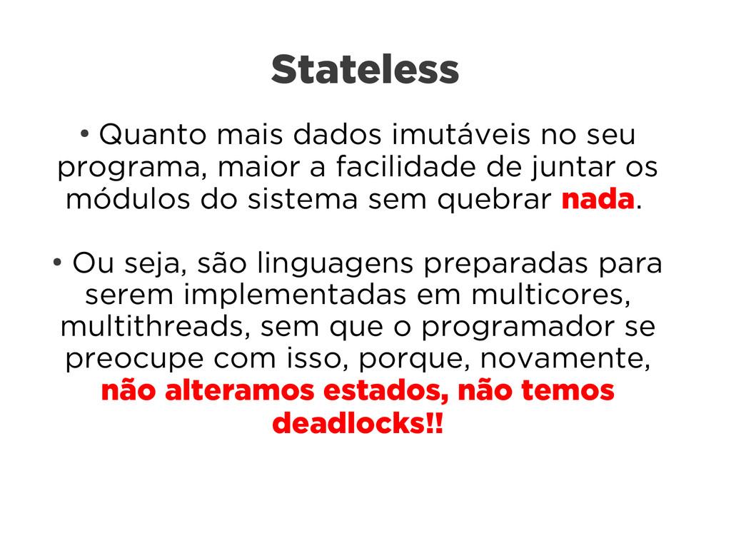 Stateless ● Quanto mais dados imutáveis no seu ...