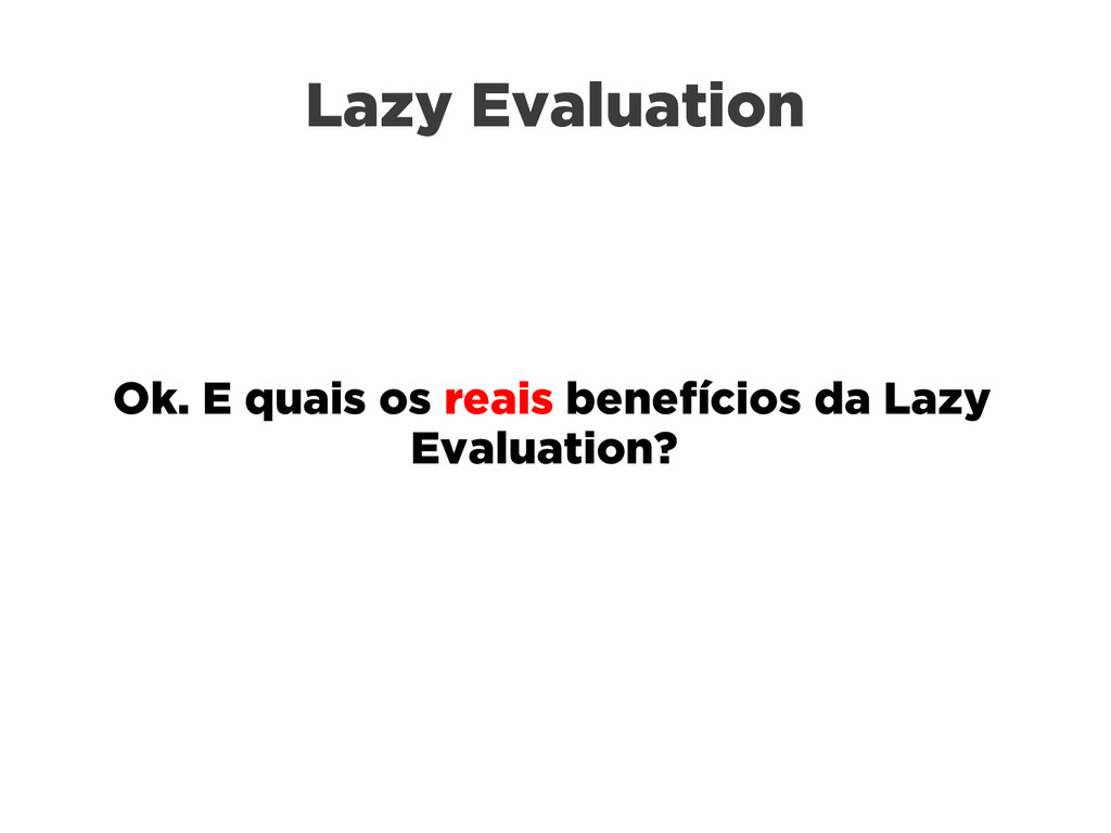 Lazy Evaluation Ok. E quais os reais benefícios...