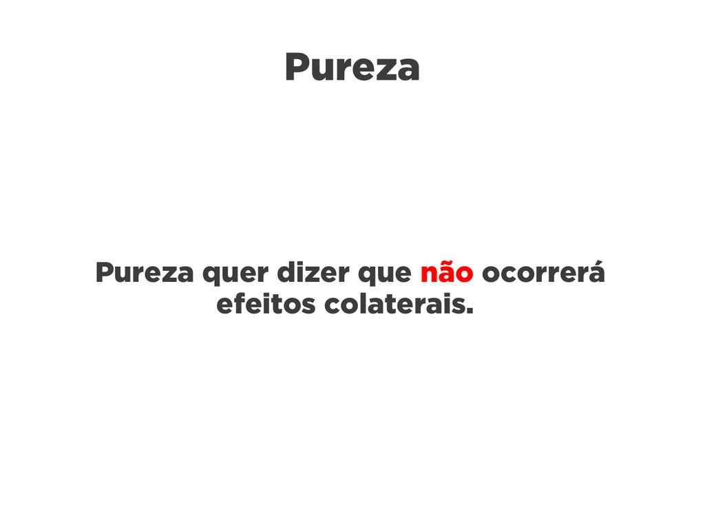 Pureza Pureza quer dizer que não ocorrerá efeit...
