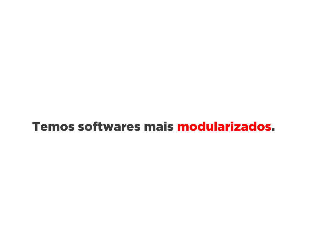 Temos softwares mais modularizados.