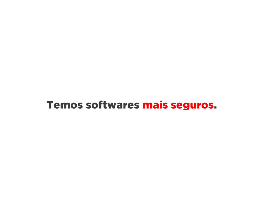 Temos softwares mais seguros.