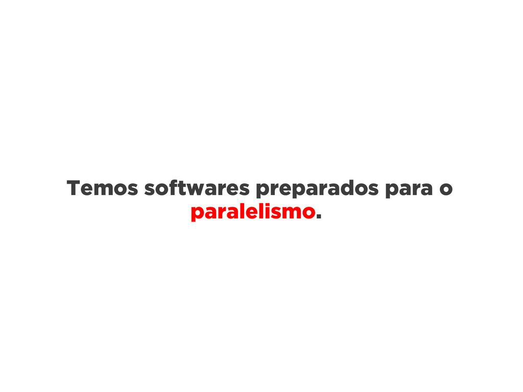 Temos softwares preparados para o paralelismo.