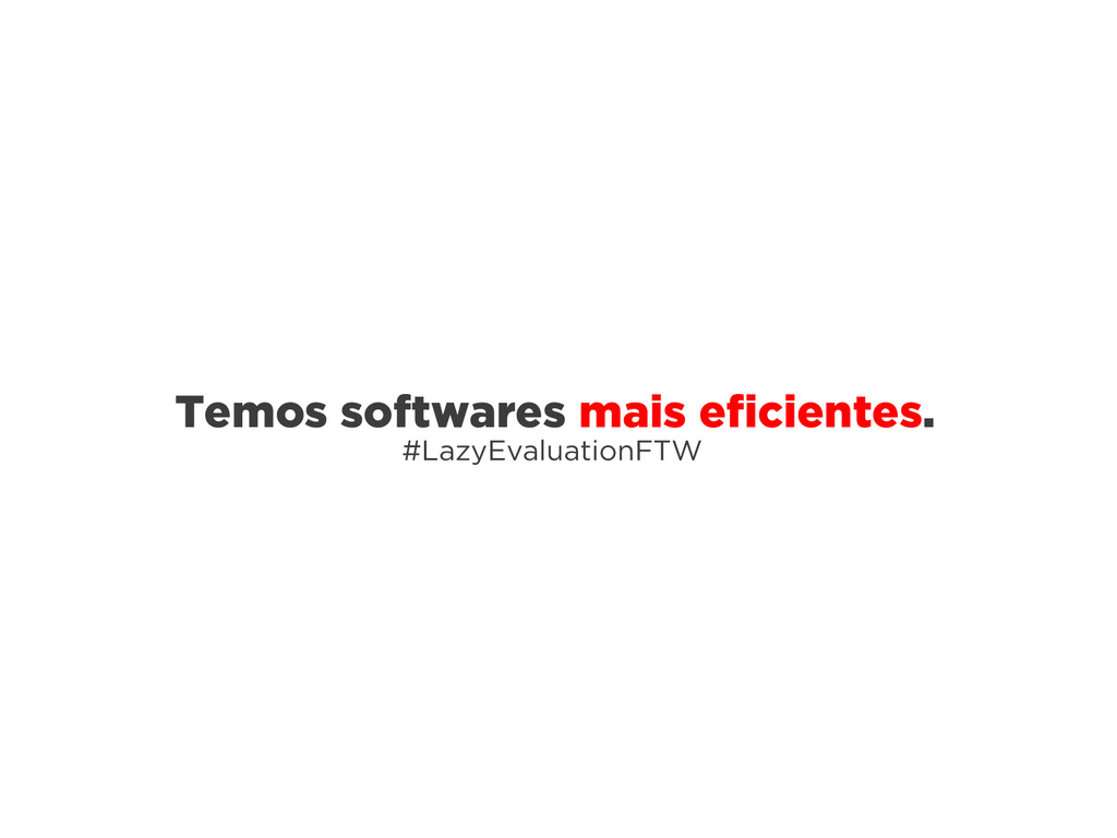 Temos softwares mais eficientes. #LazyEvaluatio...