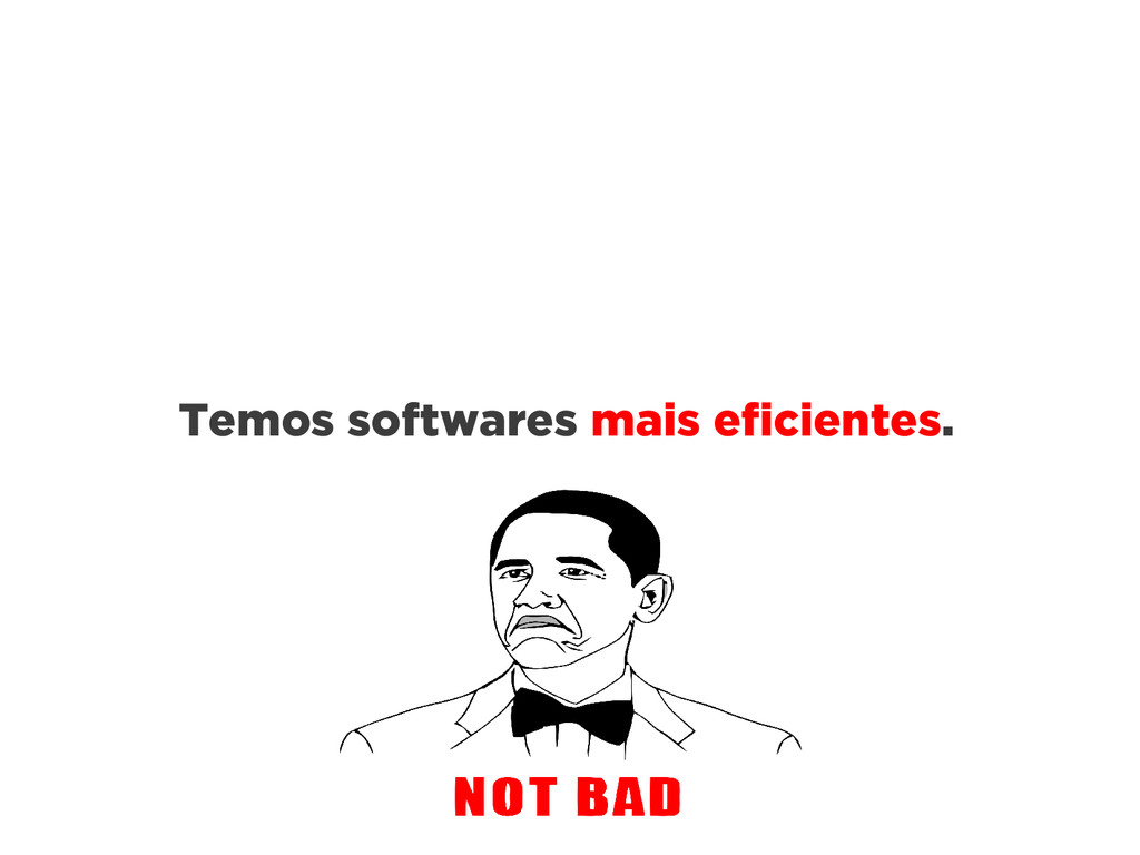 Temos softwares mais eficientes.