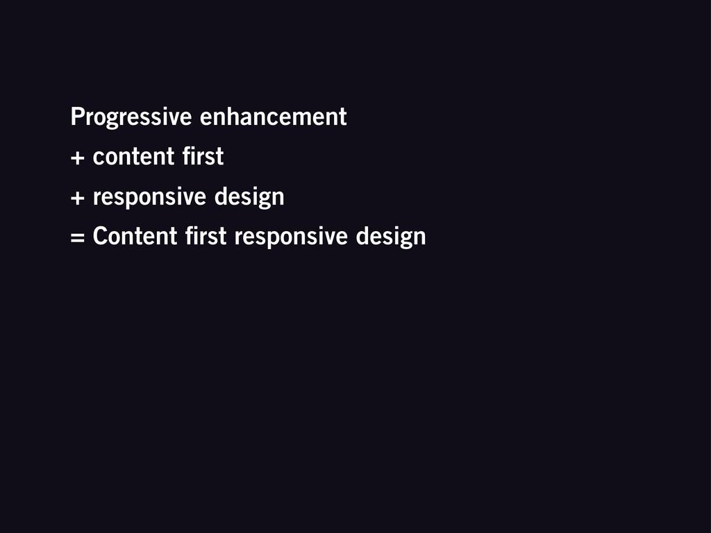 Progressive enhancement + content first + respon...