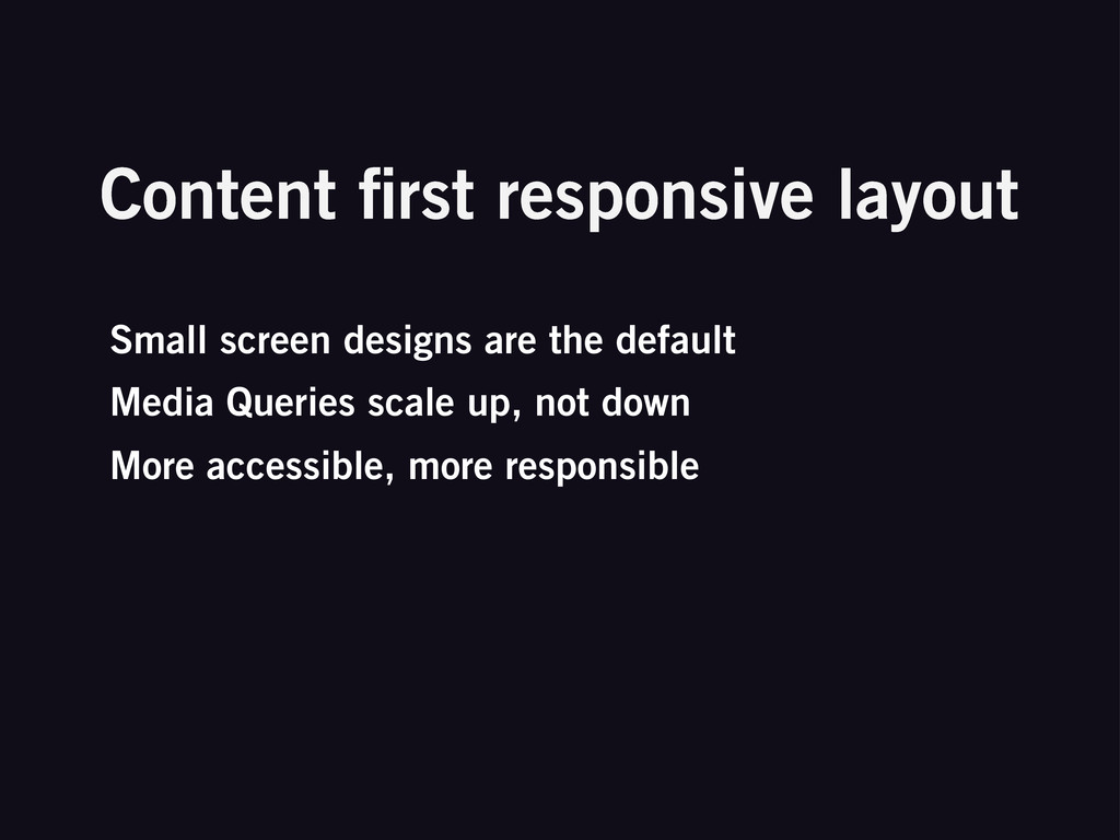 Small screen designs are the default Media Quer...