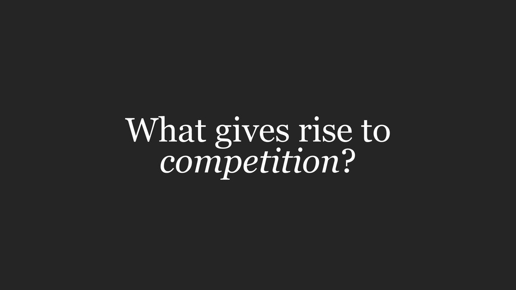 What gives rise to competition?