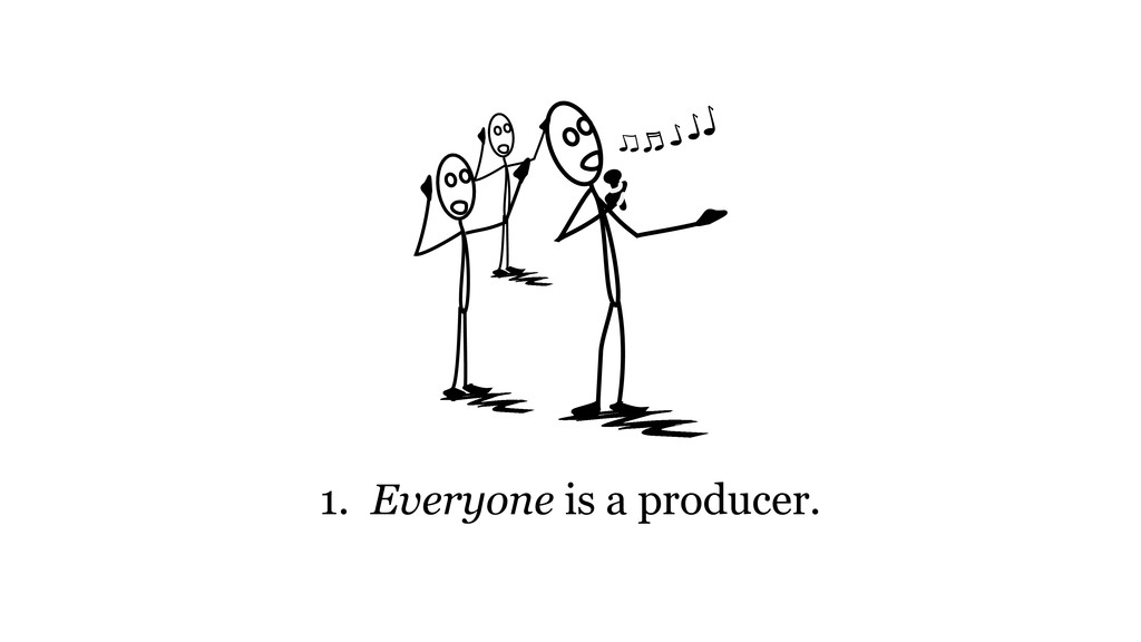 1. Everyone is a producer.