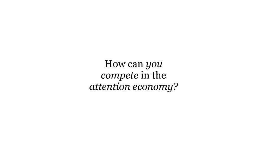 How can you compete in the attention economy?