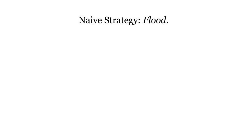 Naive Strategy: Flood.