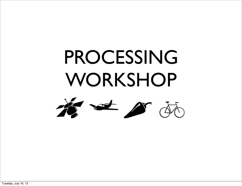 PROCESSING WORKSHOP  Tuesday, July 16, 13