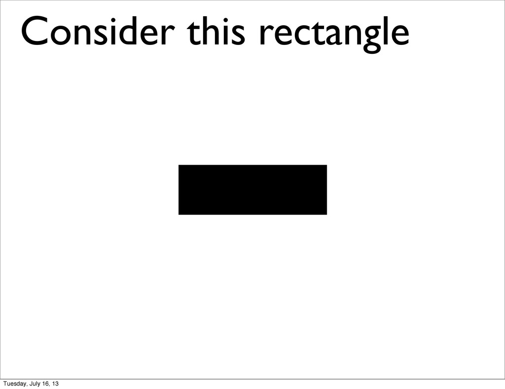 Consider this rectangle Tuesday, July 16, 13