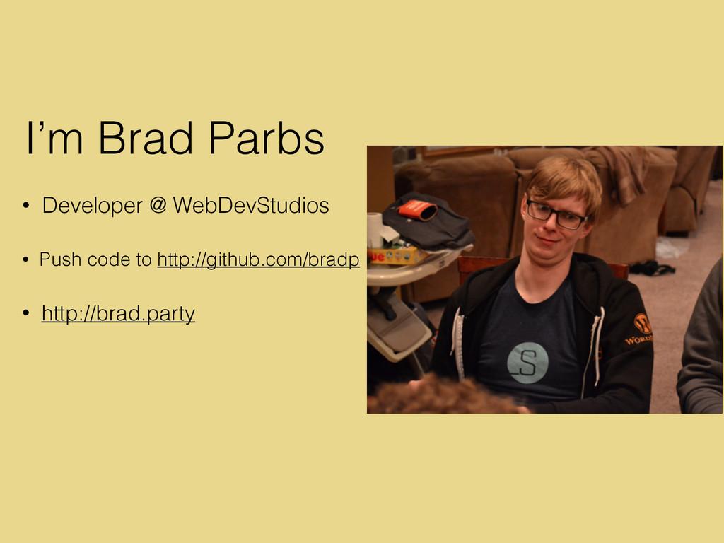 I'm Brad Parbs • Developer @ WebDevStudios • Pu...