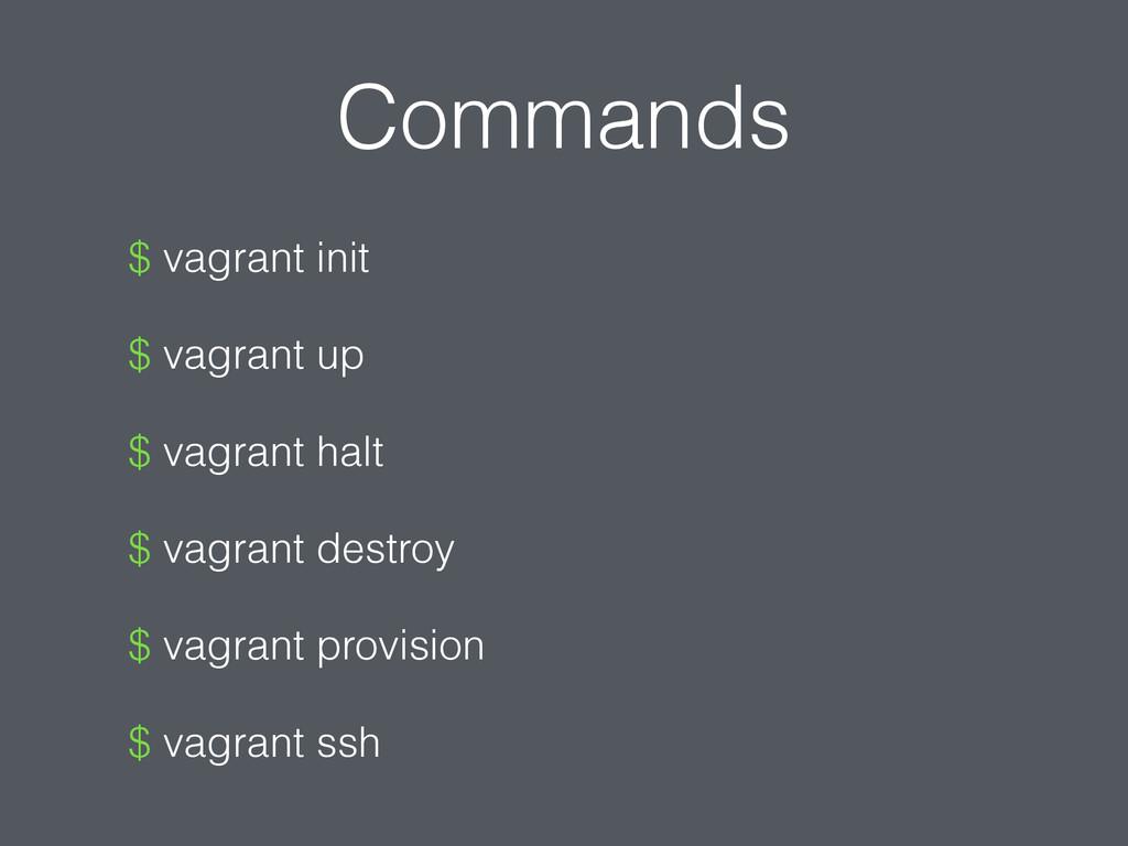 Commands $ vagrant init $ vagrant up $ vagrant ...