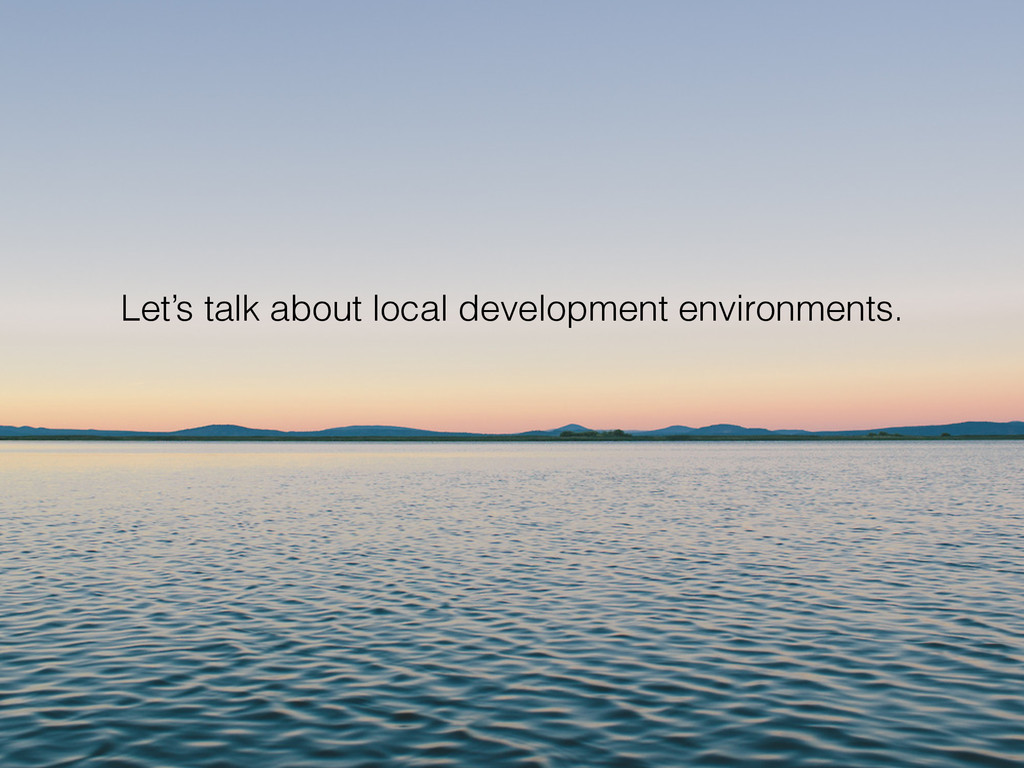 Let's talk about local development environments.