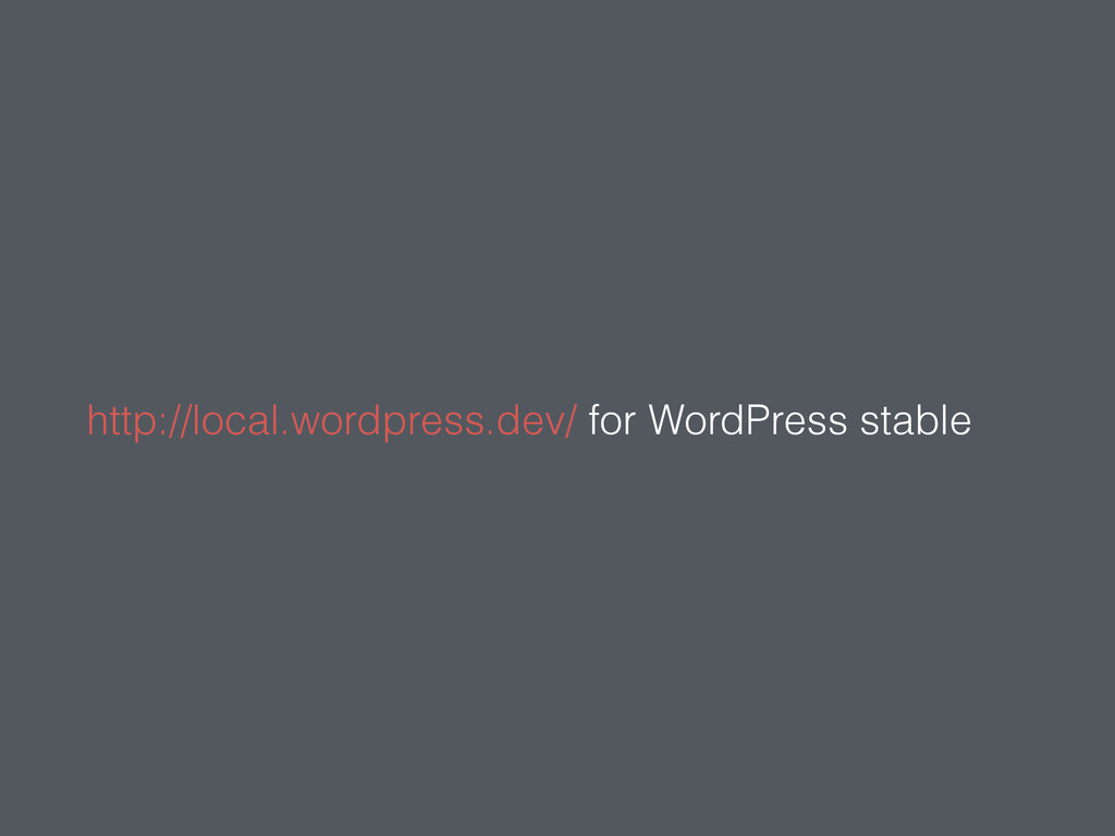 http://local.wordpress.dev/ for WordPress stable