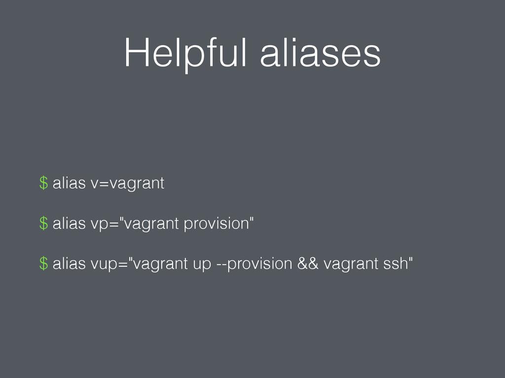 "Helpful aliases $ alias v=vagrant $ alias vp=""v..."