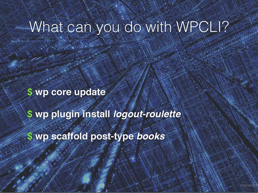 What can you do with WPCLI? $ wp core update $ ...
