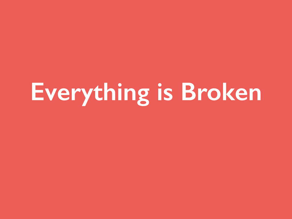 Everything is Broken